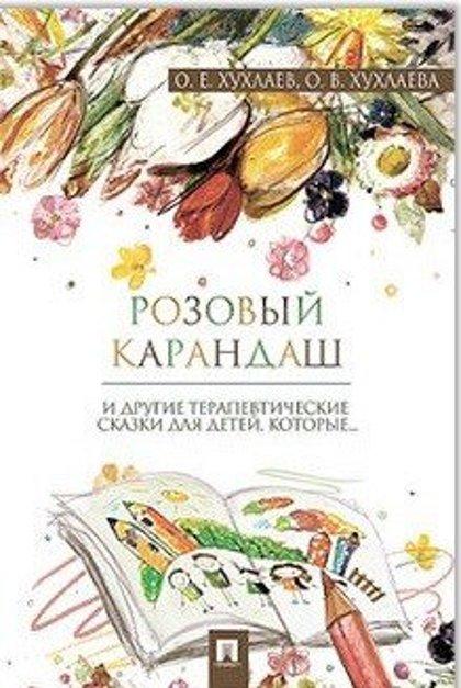 Розовый карандаш. И другие терапевтические сказки для детей, которые... О.Е.Хухлаев, О.В.Хухлаева