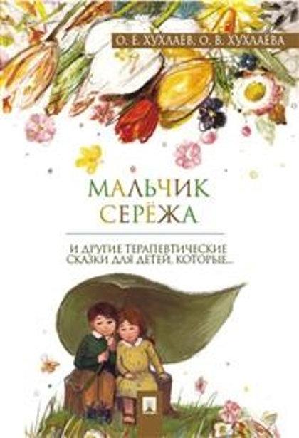 Мальчик Сережа. И другие терапевтические сказки для детей, которые... О.Е.Хухлаев, О.В.Хухлаева