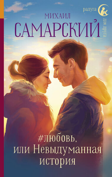 #любовь, или Невыдуманная история. Радуга для друга. М.Самарский