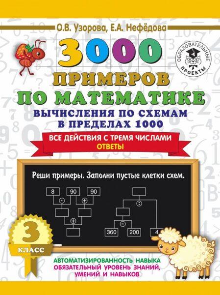3000 примеров по математике. Вычисления по схемам в пределах 1000. Все действия с тремя числами. Ответы. 3 класс. О.В.Узорова. Е.А.Нефедова