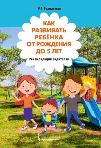Как развивать ребёнка от рождения до 5 лет. Рекомендации родителям. Р.Рахматулин