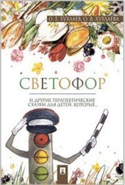 Светофор и другие терапевтические сказки для детей, которые... О.Е.Хухлаев О.В.Хухлаева