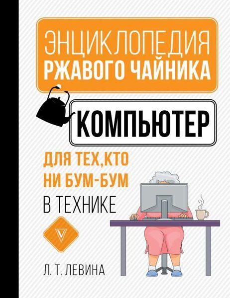 Компьютер для тех, кто ни бум-бум в технике. Энциклопедия равного чайника. Т.Левина